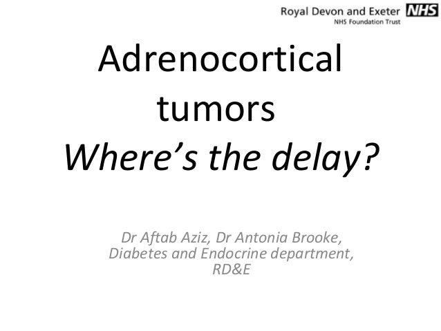 Adrenocortical tumors Where's the delay? Dr Aftab Aziz, Dr Antonia Brooke, Diabetes and Endocrine department, RD&E