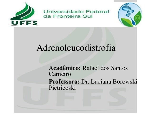 Adrenoleucodistrofia Acadêmico: Rafael dos Santos Carneiro Professora: Dr. Luciana Borowski Pietricoski