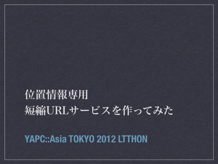位置情報専用短縮URLサービスを作ってみたYAPC::Asia TOKYO 2012 LTTHON