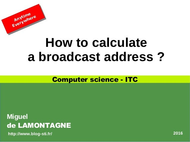 How to calculate a broadcast address ? Computer science - ITC Anytime EverywhereAnytime Everywhere Miguel de LAMONTAGNE 20...