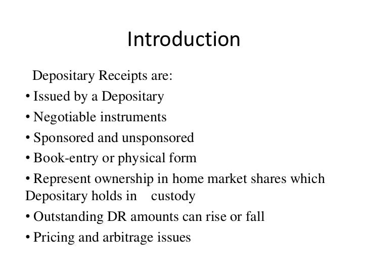 Introduction  Depositary Receipts are:• Issued by a Depositary• Negotiable instruments• Sponsored and unsponsored• Book-en...