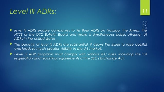 Level III ADRs:  11   level III ADRs enable companies to list their ADRs on Nasdaq, the Amex, the  NYSE or the OTC Bullet...