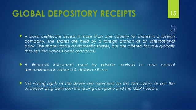 GLOBAL DEPOSITORY RECEIPTS  15   A bank certificate issued in more than one country for shares in a foreign  company. The...