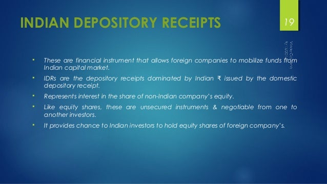 INDIAN DEPOSITORY RECEIPTS  19   These are financial instrument that allows foreign companies to mobilize funds from  Ind...