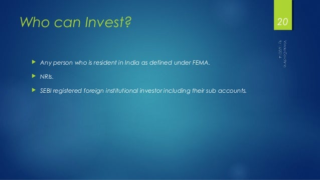 Who can Invest?   Any person who is resident in India as defined under FEMA.   NRIs.   SEBI registered foreign institut...