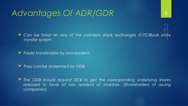 Advantages Of ADR/GDR  6   Can be listed on any of the overseas stock exchanges /OTC/Book entry  transfer system.   Free...