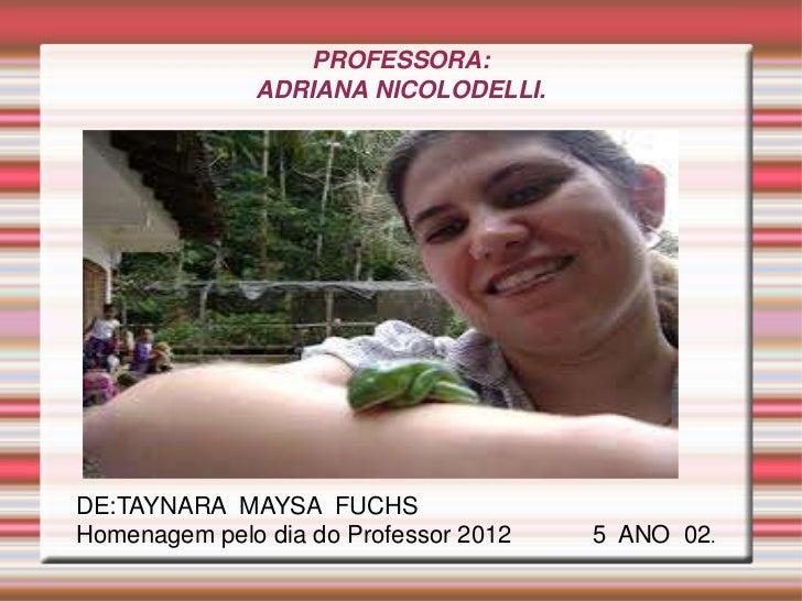 PROFESSORA:              ADRIANA NICOLODELLI.DE:TAYNARA MAYSA FUCHSHomenagem pelo dia do Professor 2012   5 ANO 02.