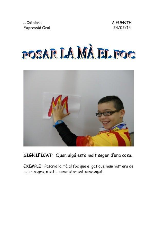 L.Catalana A.FUENTE Expressió Oral 24/02/14 SIGNIFICAT: Quan algú està molt segur d'una cosa. EXEMPLE: Posaria la mà al fo...