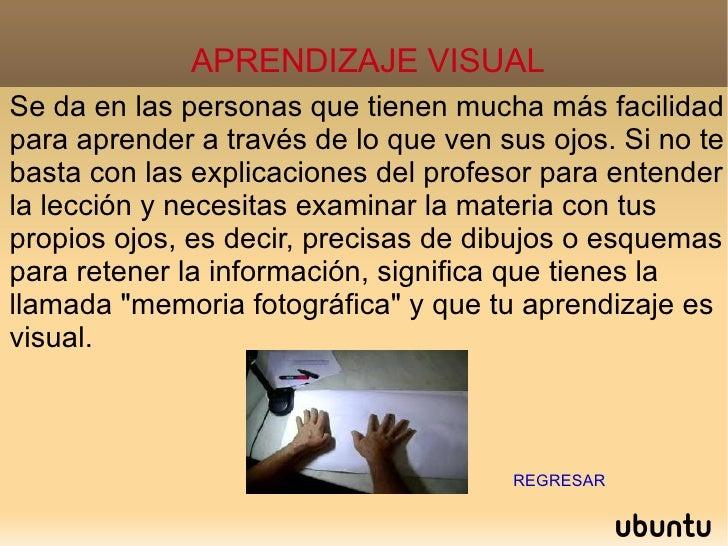 APRENDIZAJE VISUAL Se da en las personas que tienen mucha más facilidad para aprender a través de lo que ven sus ojos. Si ...