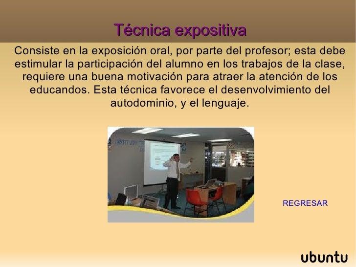Técnica expositiva Consiste en la exposición oral, por parte del profesor; esta debe estimular la participación del alumno...