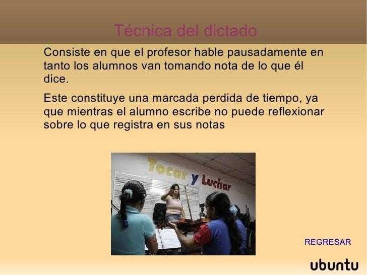 Técnica del dictado Consiste en que el profesor hable pausadamente en tanto los alumnos van tomando nota de lo que él dice...