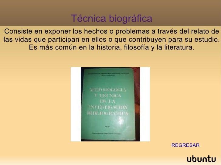 Técnica biográfica Consiste en exponer los hechos o problemas a través del relato de las vidas que participan en ellos o q...