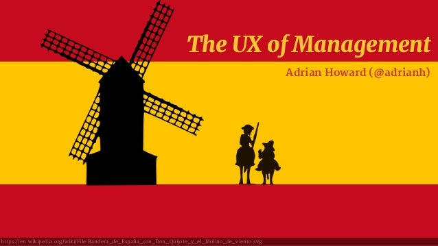 The UX of Management Adrian Howard (@adrianh) https://en.wikipedia.org/wiki/File:Bandera_de_España_con_Don_Quijote_y_el_Mo...