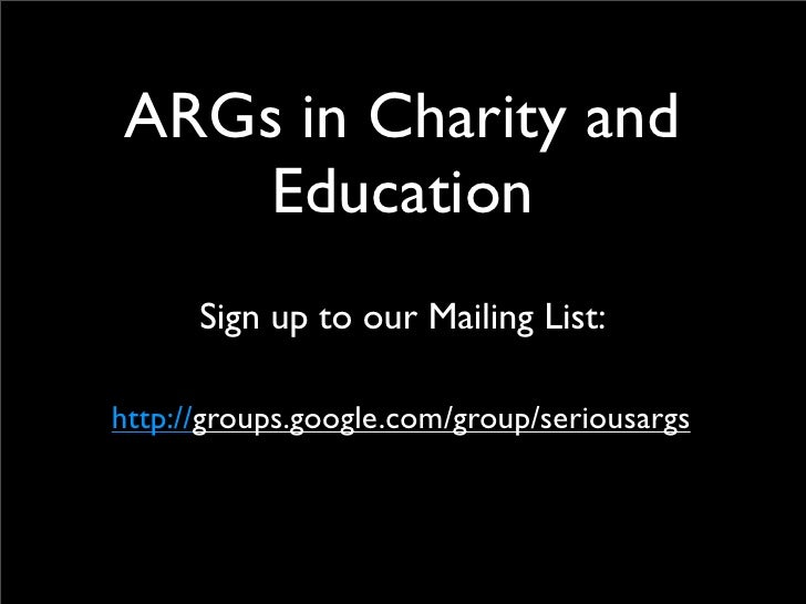 ARGs in Charity and     Education       Sign up to our Mailing List:  http://groups.google.com/group/seriousargs
