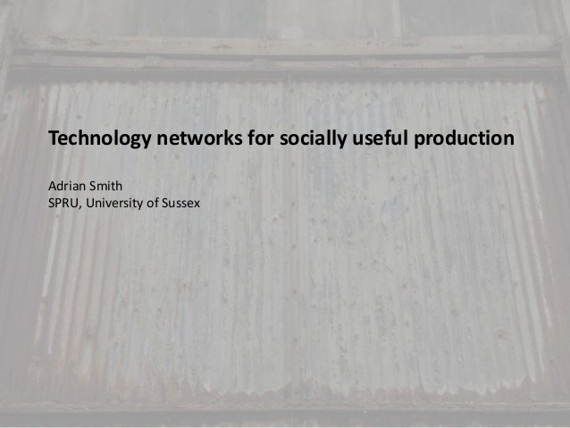 Technology networks for socially useful production Adrian Smith SPRU, University of Sussex