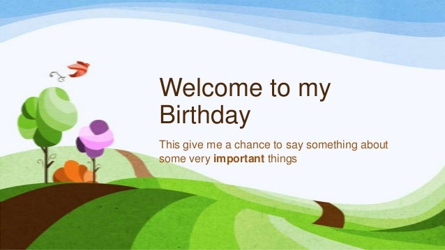 Welcome to my Birthday This give me a chance to say something about some very important things