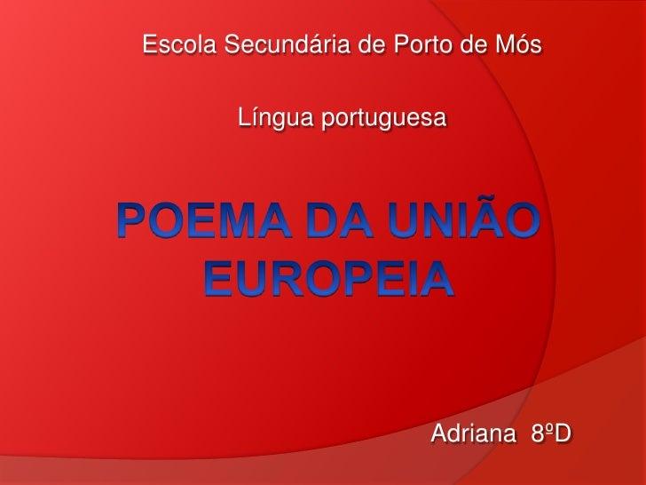 Escola Secundária de Porto de Mós<br />Língua portuguesa<br />POEMA DA UNIÃO EUROPEIA<br />Adriana 8ºD<br />