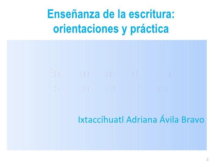 Enseñanza de la escritura: orientaciones y práctica Enseñanza de la escritura: orientaciones y práctica <ul><li>Ixtaccíhua...