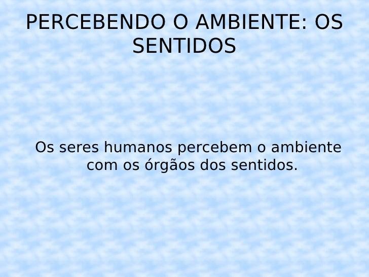 PERCEBENDO O AMBIENTE: OS SENTIDOS <ul><ul><li>Os seres humanos percebem o ambiente com os órgãos dos sentidos. </li></ul>...