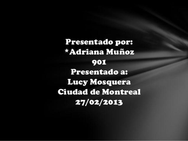 Presentado por: *Adriana Muñoz        901   Presentado a:  Lucy MosqueraCiudad de Montreal    27/02/2013