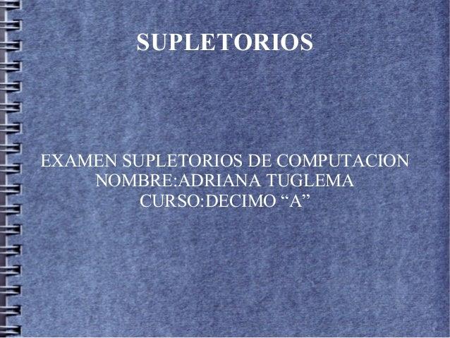 """SUPLETORIOS EXAMEN SUPLETORIOS DE COMPUTACION NOMBRE:ADRIANA TUGLEMA CURSO:DECIMO """"A"""""""