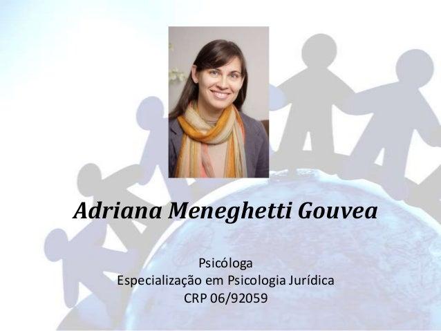 Adriana Meneghetti Gouvea Psicóloga Especialização em Psicologia Jurídica CRP 06/92059