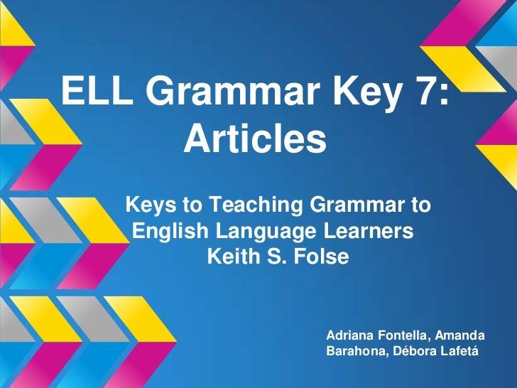 ELL Grammar Key 7:     Articles   Keys to Teaching Grammar to   English Language Learners           Keith S. Folse        ...