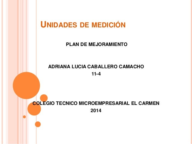 UNIDADES DE MEDICIÓN PLAN DE MEJORAMIENTO ADRIANA LUCIA CABALLERO CAMACHO 11-4 COLEGIO TECNICO MICROEMPRESARIAL EL CARMEN ...