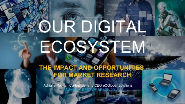 OUR DIGITAL ECOSYSTEM THE IMPACT AND OPPORTUNITIES FOR MARKET RESEARCH Adriana Rocha, Co-founder and CEO eCGlobal Solution...