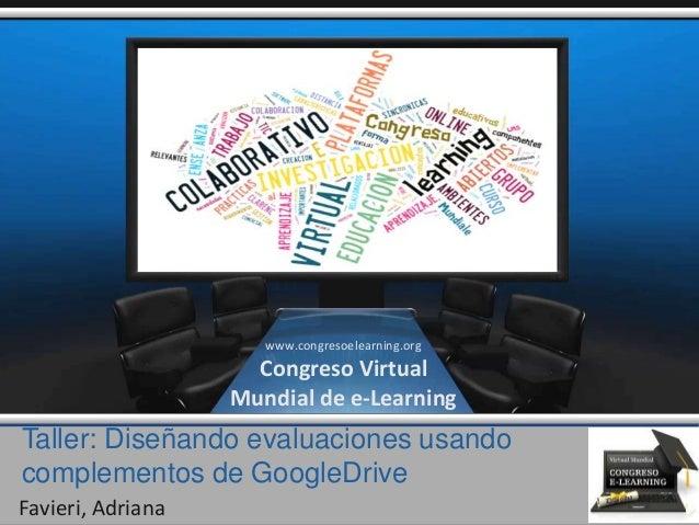 Taller: Diseñando evaluaciones usando complementos de GoogleDrive Favieri, Adriana www.congresoelearning.org Congreso Virt...
