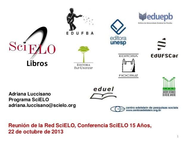 Libros  Adriana Luccisano Programa SciELO adriana.luccisano@scielo.org  Reunión de la Red SciELO, Conferencia SciELO 15 Añ...