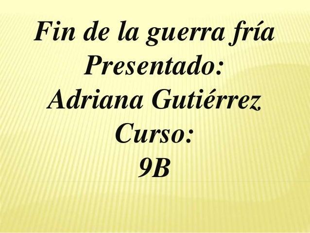 Fin de la guerra fría Presentado: Adriana Gutiérrez Curso: 9B