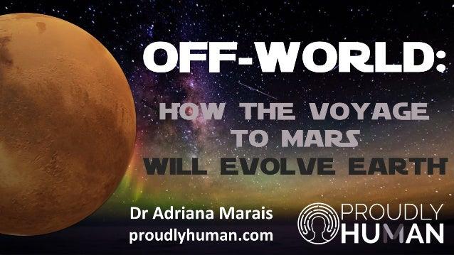 OFF-WORLD: HOW THE VOYAGE TO MARS WILL EVOLVE EARTH Dr Adriana Marais proudlyhuman.com