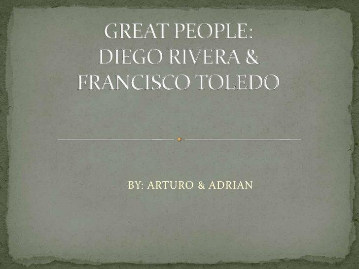 GREAT PEOPLE:DIEGO RIVERA &FRANCISCO TOLEDO<br />       BY: ARTURO& ADRIAN<br />