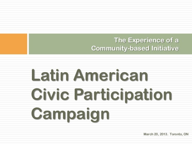 The Experience of a        Community-based InitiativeLatin AmericanCivic ParticipationCampaign                       March...