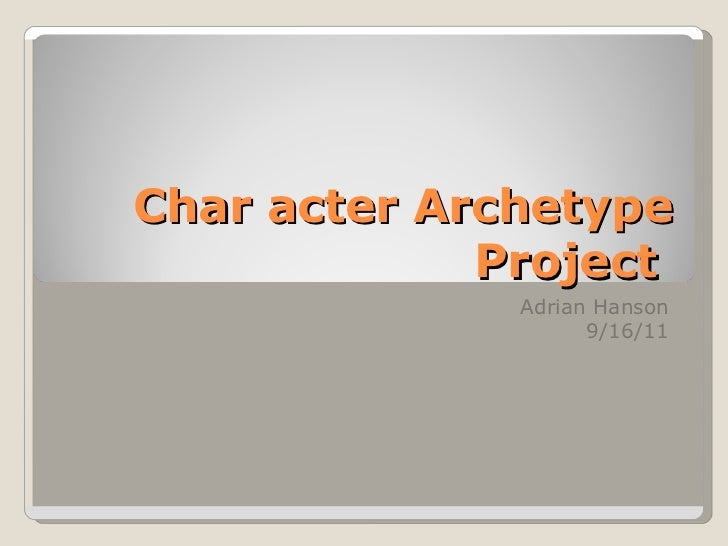 Char acter Archetype Project  Adrian Hanson 9/16/11