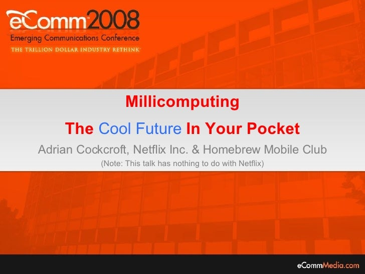 Millicomputing The  Cool Future  In Your Pocket Adrian Cockcroft, Netflix Inc. & Homebrew Mobile Club (Note: This talk has...