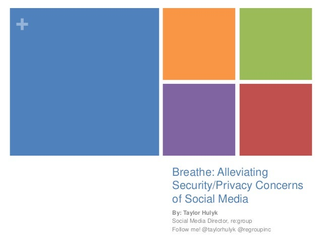 + Breathe: Alleviating Security/Privacy Concerns of Social Media By: Taylor Hulyk Social Media Director, re:group Follow m...