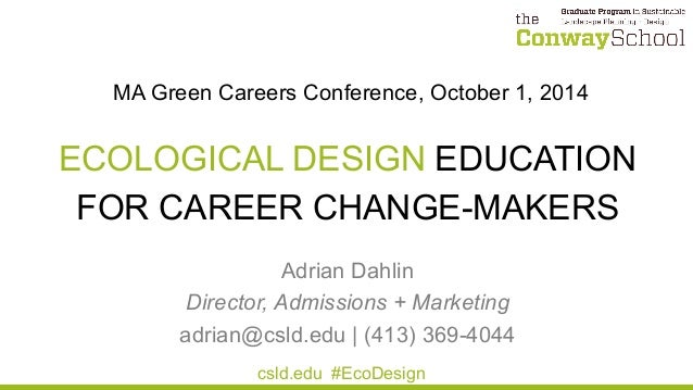 MA Green Careers Conference, October 1, 2014 ECOLOGICAL DESIGN EDUCATION FOR CAREER CHANGE-MAKERS Adrian Dahlin Director, ...