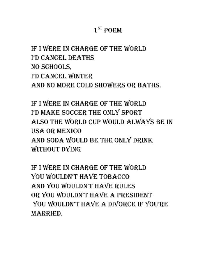 1st PoemIf I were In charge of the worldI'd cancel deathsno schools,I'd cancel wInterand no more cold showers or baths.If ...