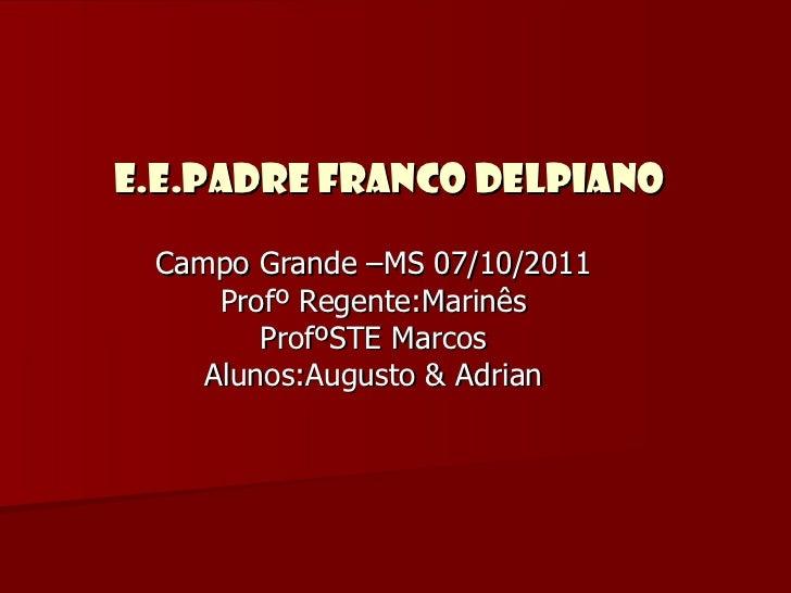 E.E.Padre Franco Delpiano Campo Grande –MS 07/10/2011 Profº Regente:Marinês ProfºSTE Marcos Alunos:Augusto & Adrian