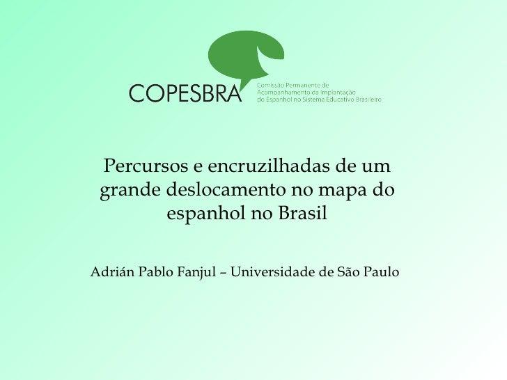 Percursos e encruzilhadas de um grande deslocamento no mapa do espanhol no Brasil Adrián Pablo Fanjul – Universidade de Sã...