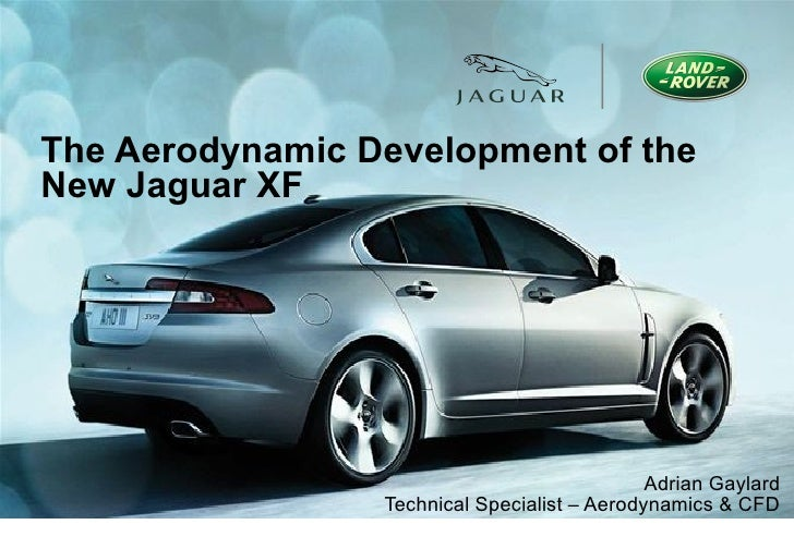The Aerodynamic Development of the New Jaguar XF Adrian Gaylard Technical Specialist – Aerodynamics & CFD