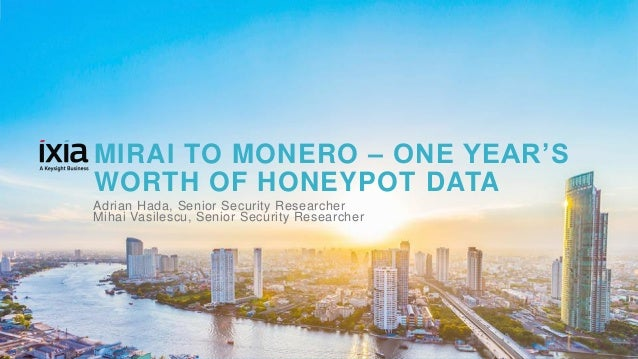 1© 2017 KEYSIGHT AND/OR ITS AFFILIATES. ALL RIGHTS RESERVED. | MIRAI TO MONERO – ONE YEAR'S WORTH OF HONEYPOT DATA Adrian ...