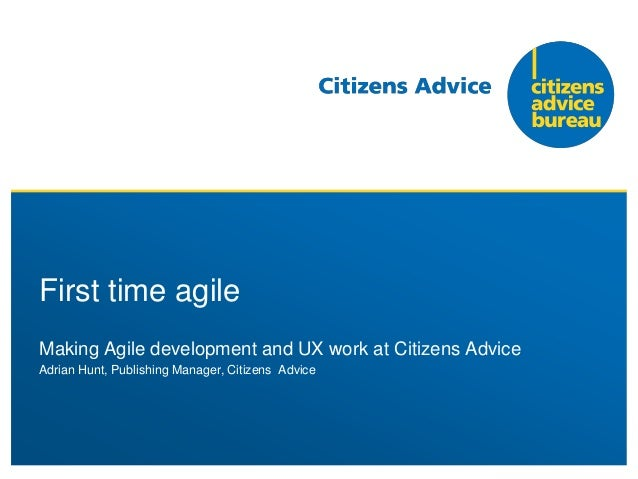 Making Agile development and UX work at Citizens Advice Adrian Hunt, Publishing Manager, Citizens Advice First time agile