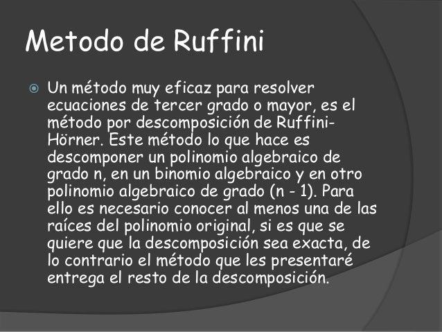 Metodo de Ruffini  Un método muy eficaz para resolver ecuaciones de tercer grado o mayor, es el método por descomposición...