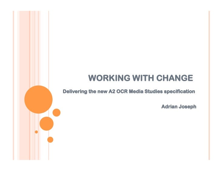 WORKING WITH CHANGEDelivering the new A2 OCR Media Studies specification                                       Adrian Joseph