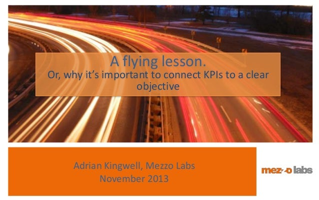 A flying lesson.  Or, why it's important to connect KPIs to a clear objective  Adrian Kingwell, Mezzo Labs November 2013