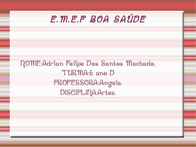 E.M.E.F BOA SAÚDE  NOME:Adrian Felipe Dos Santos Machado. TURMA:6 ano D PROFESSORA:Angela. DISCIPLINA:Artes.