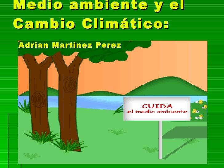 Medio ambiente y el Cambio Climático:   Adrian Martinez Perez